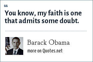 Barack Obama: You know, my faith is one that admits some doubt.