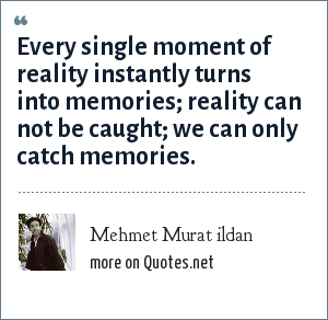 Mehmet Murat ildan: Every single moment of reality instantly turns into memories; reality can not be caught; we can only catch memories.