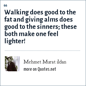 Mehmet Murat ildan: Walking does good to the fat and giving alms does good to the sinners; these both make one feel lighter!