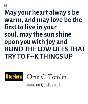 Orie G Tomlin: May your heart alway's be warm, and may love be the first to live in your soul, may the sun shine opon you with joy and BLIND THE LOW LIFES THAT TRY TO F--K THINGS UP
