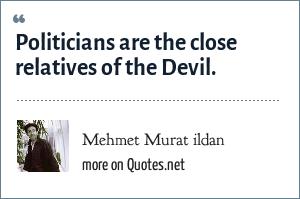 Mehmet Murat ildan: Politicians are the close relatives of the Devil.