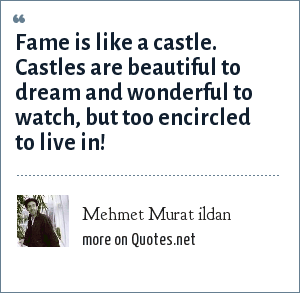 Mehmet Murat ildan: Fame is like a castle. Castles are beautiful to dream and wonderful to watch, but too encircled to live in!