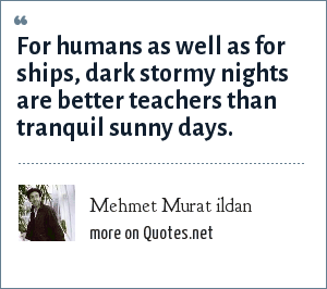 Mehmet Murat ildan: For humans as well as for ships, dark stormy nights are better teachers than tranquil sunny days.