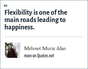 Mehmet Murat ildan: Flexibility is one of the main roads leading to happiness.