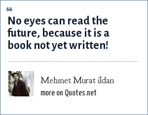 Mehmet Murat ildan: No eyes can read the future, because it is a book not yet written!