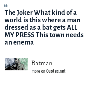 Batman: The Joker What kind of a world is this where a man dressed as a bat gets ALL MY PRESS This town needs an enema