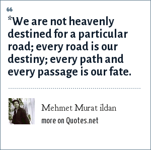 Mehmet Murat ildan: *We are not heavenly destined for a particular road; every road is our destiny; every path and every passage is our fate.