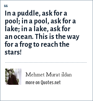 Mehmet Murat ildan: In a puddle, ask for a pool; in a pool, ask for a lake; in a lake, ask for an ocean. This is the way for a frog to reach the stars!