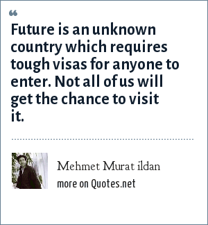 Mehmet Murat ildan: Future is an unknown country which requires tough visas for anyone to enter. Not all of us will get the chance to visit it.