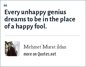 Mehmet Murat ildan: Every unhappy genius dreams to be in the place of a happy fool.