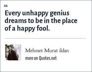 Mehmet Murat ildan: Every unhappy genius dreams to be in the place of a happy fool.