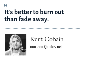 Kurt Cobain: It's better to burn out than fade away.