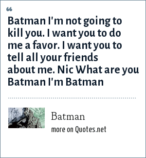 Batman: Batman I'm not going to kill you. I want you to do me a favor. I want you to tell all your friends about me. Nic What are you Batman I'm Batman