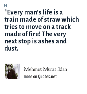 Mehmet Murat ildan: *Every man's life is a train made of straw which tries to move on a track made of fire! The very next stop is ashes and dust.