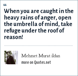 Mehmet Murat ildan: When you are caught in the heavy rains of anger, open the umbrella of mind, take refuge under the roof of reason!