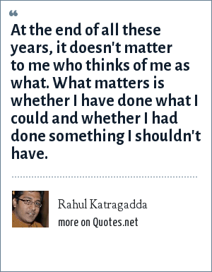 Rahul Katragadda: At the end of all these years, it doesn't matter to me who thinks of me as what. What matters is whether I have done what I could and whether I had done something I shouldn't have.