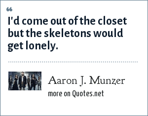 Aaron J. Munzer: I'd come out of the closet but the skeletons would get lonely.