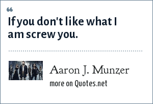 Aaron J. Munzer: If you don't like what I am screw you.