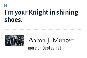 Aaron J. Munzer: I'm your Knight in shining shoes.