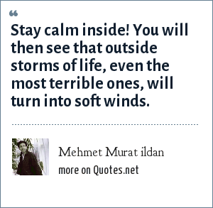 Mehmet Murat ildan: Stay calm inside! You will then see that outside storms of life, even the most terrible ones, will turn into soft winds.