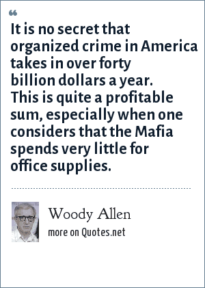 Woody Allen: It is no secret that organized crime in America takes in over forty billion dollars a year. This is quite a profitable sum, especially when one considers that the Mafia spends very little for office supplies.