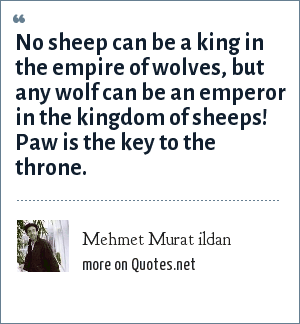 Mehmet Murat ildan: No sheep can be a king in the empire of wolves, but any wolf can be an emperor in the kingdom of sheeps! Paw is the key to the throne.
