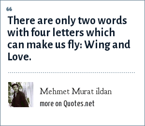 Mehmet Murat ildan: There are only two words with four letters which can make us fly: Wing and Love.