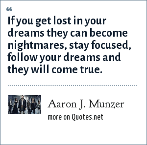 Aaron J. Munzer: If you get lost in your dreams they can become nightmares, stay focused, follow your dreams and they will come true.