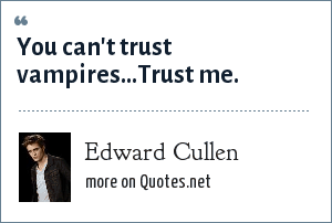Edward Cullen: You can't trust vampires...Trust me.