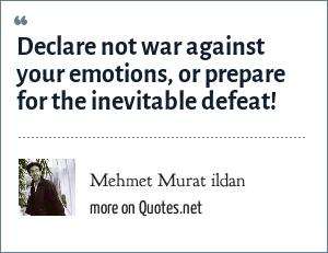 Mehmet Murat ildan: Declare not war against your emotions, or prepare for the inevitable defeat!
