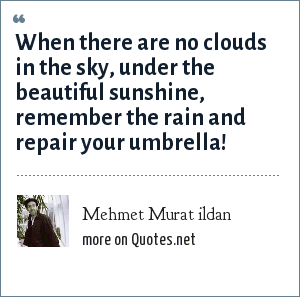 Mehmet Murat ildan: When there are no clouds in the sky, under the beautiful sunshine, remember the rain and repair your umbrella!