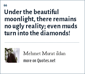 Mehmet Murat ildan: Under the beautiful moonlight, there remains no ugly reality; even muds turn into the diamonds!