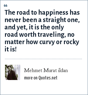 Mehmet Murat ildan: The road to happiness has never been a straight one, and yet, it is the only road worth traveling, no matter how curvy or rocky it is!