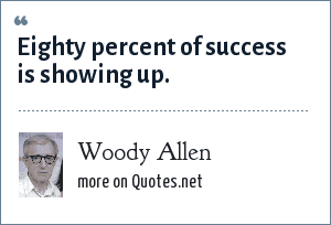 Woody Allen: Eighty percent of success is showing up.