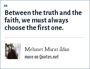 Mehmet Murat ildan: Between the truth and the faith, we must always choose the first one.
