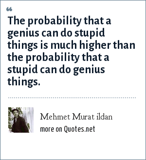Mehmet Murat ildan: The probability that a genius can do stupid things is much higher than the probability that a stupid can do genius things.