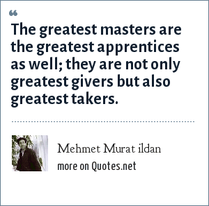 Mehmet Murat ildan: The greatest masters are the greatest apprentices as well; they are not only greatest givers but also greatest takers.