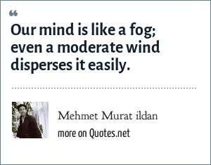 Mehmet Murat ildan: Our mind is like a fog; even a moderate wind disperses it easily.