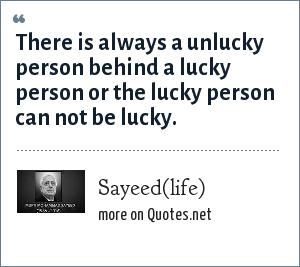 Sayeed(life): There is always a unlucky person behind a lucky person or the lucky person can not be lucky.