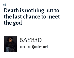 SAYEED: Death is nothing but to the last chance to meet the god