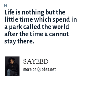 SAYEED: Life is nothing but the little time which spend in a park called the world after the time u cannot stay there.