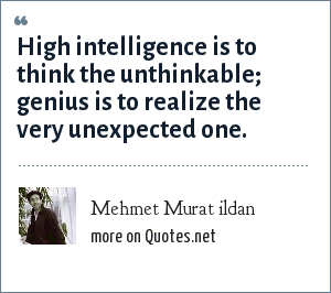 Mehmet Murat ildan: High intelligence is to think the unthinkable; genius is to realize the very unexpected one.