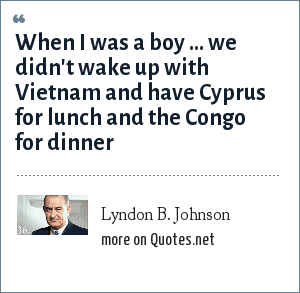 Lyndon B. Johnson: When I was a boy ... we didn't wake up with Vietnam and have Cyprus for lunch and the Congo for dinner