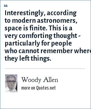 Woody Allen: Interestingly, according to modern astronomers, space is finite. This is a very comforting thought - particularly for people who cannot remember where they left things.