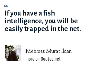 Mehmet Murat ildan: If you have a fish intelligence, you will be easily trapped in the net.