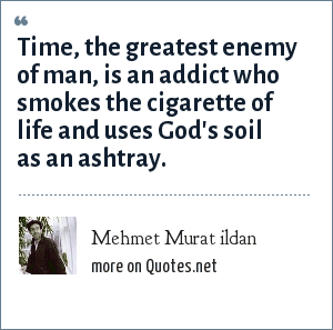 Mehmet Murat ildan: Time, the greatest enemy of man, is an addict who smokes the cigarette of life and uses God's soil as an ashtray.