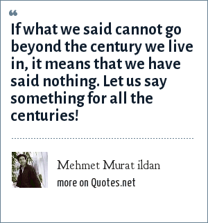 Mehmet Murat ildan: If what we said cannot go beyond the century we live in, it means that we have said nothing. Let us say something for all the centuries!