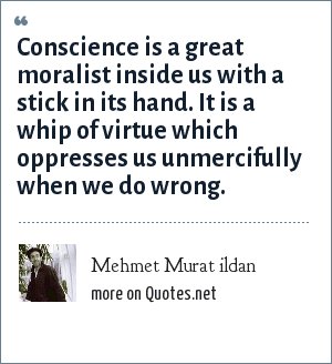 Mehmet Murat ildan: Conscience is a great moralist inside us with a stick in its hand. It is a whip of virtue which oppresses us unmercifully when we do wrong.