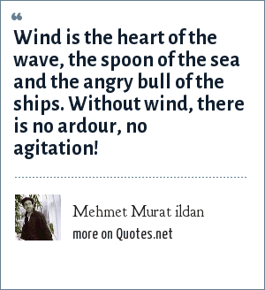 Mehmet Murat ildan: Wind is the heart of the wave, the spoon of the sea and the angry bull of the ships. Without wind, there is no ardour, no agitation!