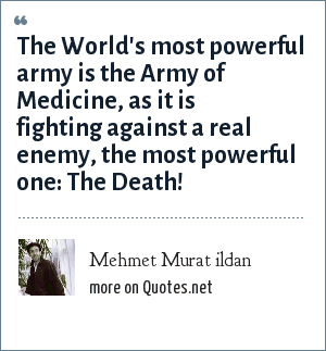 Mehmet Murat ildan: The World's most powerful army is the Army of Medicine, as it is fighting against a real enemy, the most powerful one: The Death!